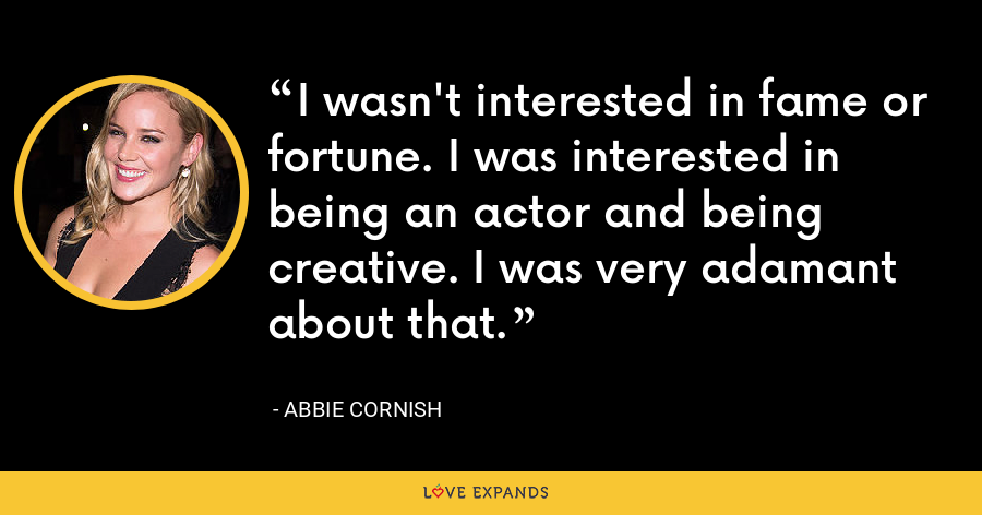I wasn't interested in fame or fortune. I was interested in being an actor and being creative. I was very adamant about that. - Abbie Cornish