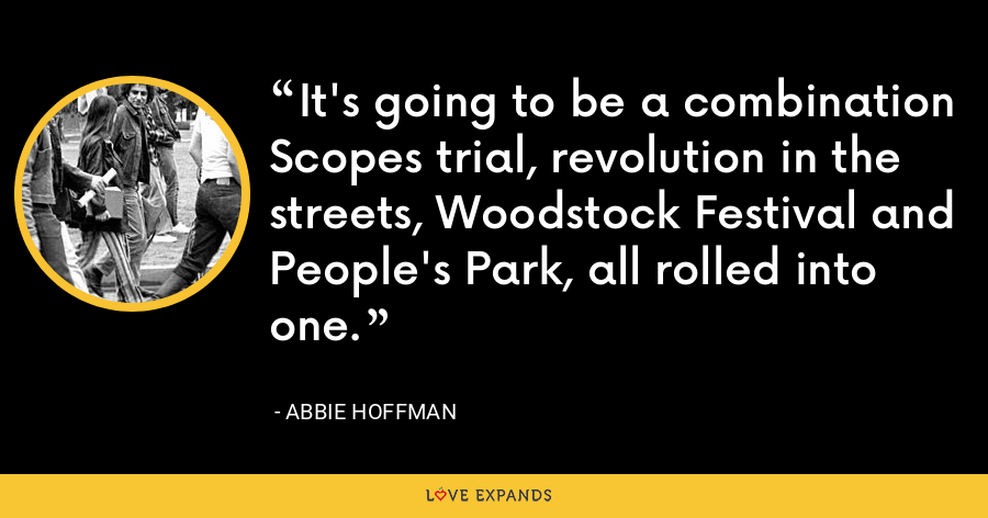 It's going to be a combination Scopes trial, revolution in the streets, Woodstock Festival and People's Park, all rolled into one. - Abbie Hoffman