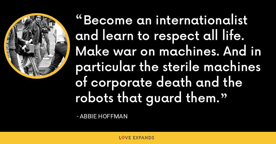 Become an internationalist and learn to respect all life. Make war on machines. And in particular the sterile machines of corporate death and the robots that guard them. - Abbie Hoffman