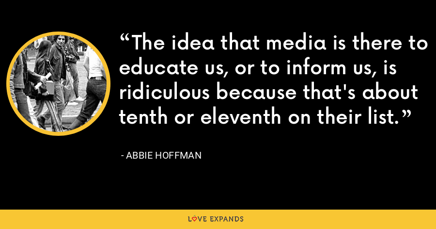 The idea that media is there to educate us, or to inform us, is ridiculous because that's about tenth or eleventh on their list. - Abbie Hoffman