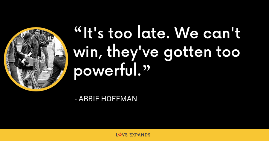 It's too late. We can't win, they've gotten too powerful. - Abbie Hoffman