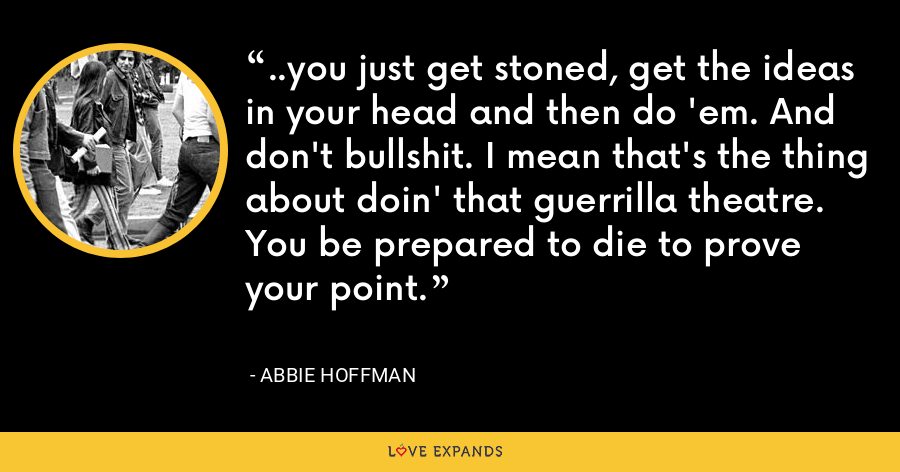 ..you just get stoned, get the ideas in your head and then do 'em. And don't bullshit. I mean that's the thing about doin' that guerrilla theatre. You be prepared to die to prove your point. - Abbie Hoffman