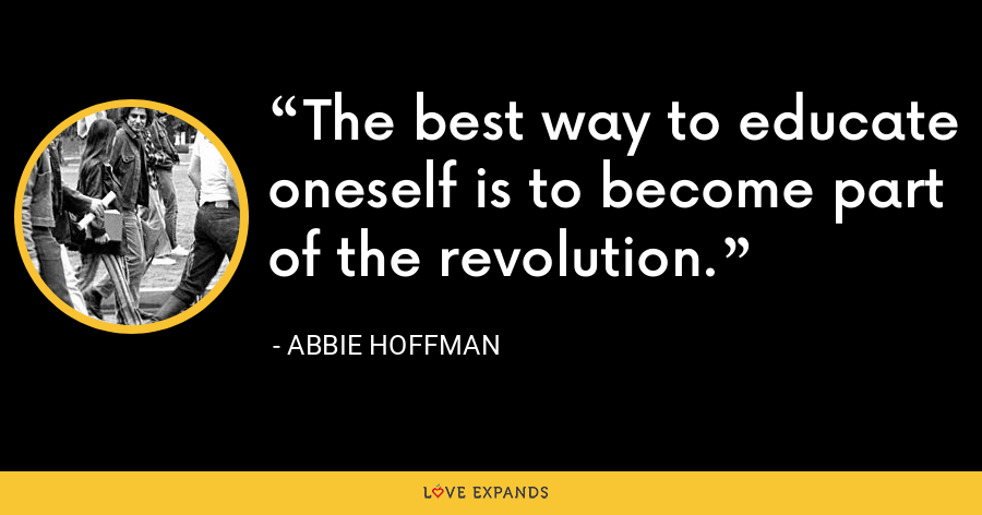 The best way to educate oneself is to become part of the revolution. - Abbie Hoffman