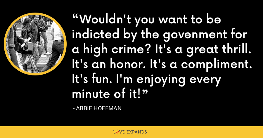Wouldn't you want to be indicted by the govenment for a high crime? It's a great thrill. It's an honor. It's a compliment. It's fun. I'm enjoying every minute of it! - Abbie Hoffman