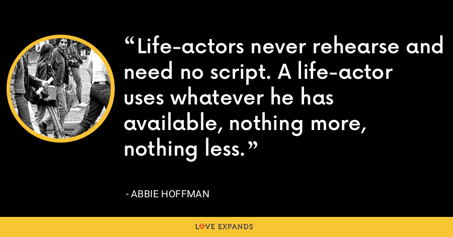 Life-actors never rehearse and need no script. A life-actor uses whatever he has available, nothing more, nothing less. - Abbie Hoffman