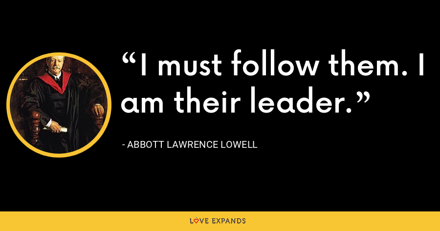 I must follow them. I am their leader. - Abbott Lawrence Lowell