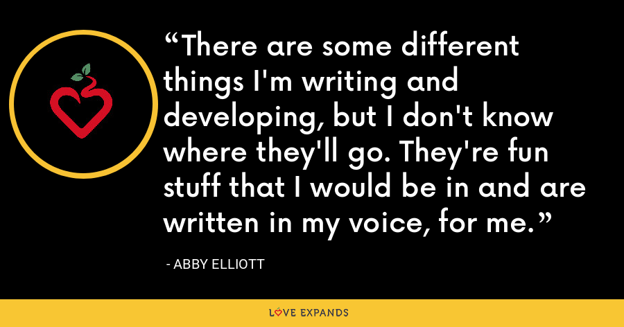 There are some different things I'm writing and developing, but I don't know where they'll go. They're fun stuff that I would be in and are written in my voice, for me. - Abby Elliott