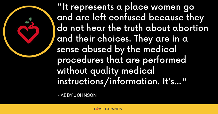 It represents a place women go and are left confused because they do not hear the truth about abortion and their choices. They are in a sense abused by the medical procedures that are performed without quality medical instructions/information. It's a tragic place. - Abby Johnson