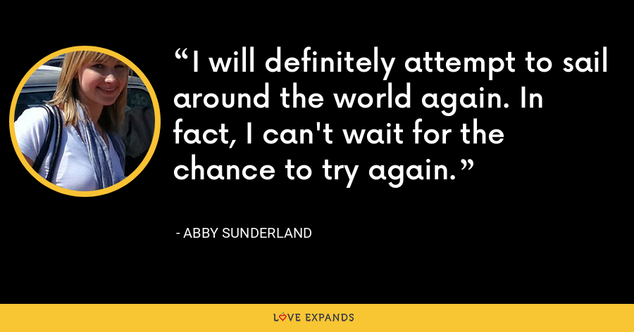 I will definitely attempt to sail around the world again. In fact, I can't wait for the chance to try again. - Abby Sunderland