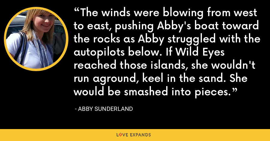 The winds were blowing from west to east, pushing Abby's boat toward the rocks as Abby struggled with the autopilots below. If Wild Eyes reached those islands, she wouldn't run aground, keel in the sand. She would be smashed into pieces. - Abby Sunderland