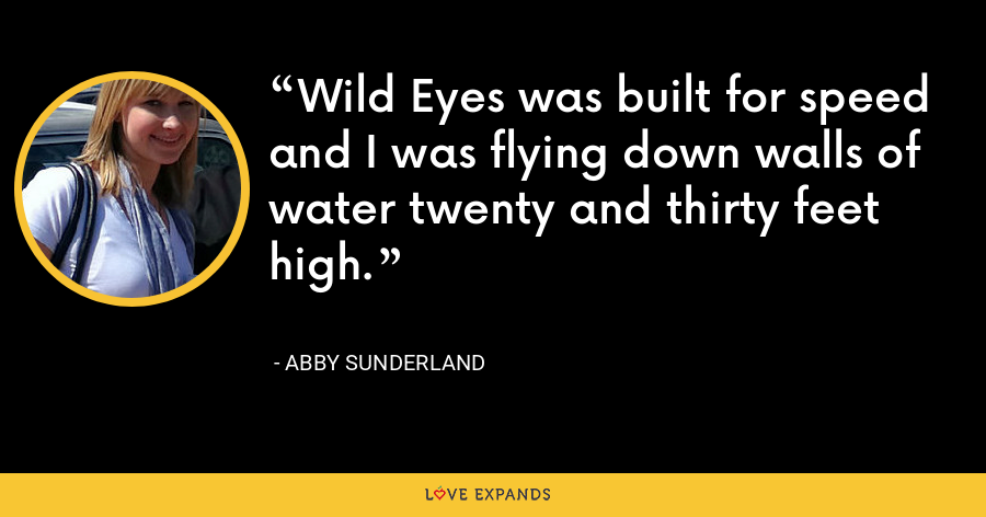 Wild Eyes was built for speed and I was flying down walls of water twenty and thirty feet high. - Abby Sunderland