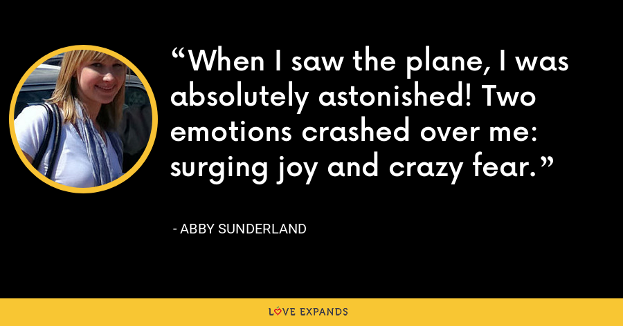 When I saw the plane, I was absolutely astonished! Two emotions crashed over me: surging joy and crazy fear. - Abby Sunderland