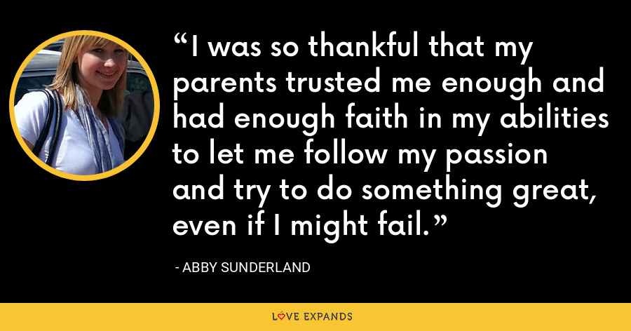 I was so thankful that my parents trusted me enough and had enough faith in my abilities to let me follow my passion and try to do something great, even if I might fail. - Abby Sunderland