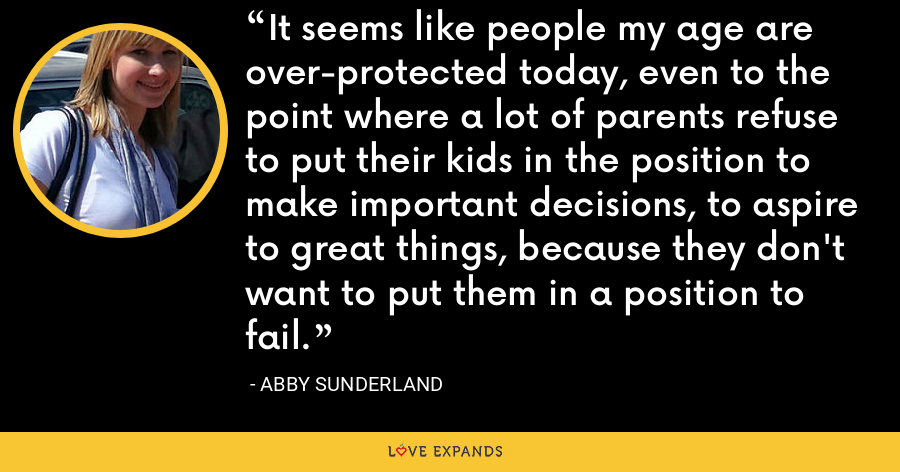 It seems like people my age are over-protected today, even to the point where a lot of parents refuse to put their kids in the position to make important decisions, to aspire to great things, because they don't want to put them in a position to fail. - Abby Sunderland