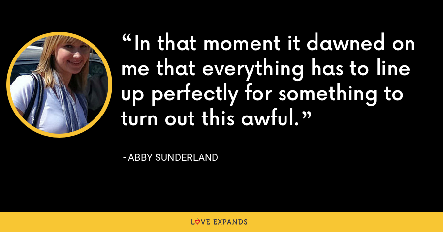 In that moment it dawned on me that everything has to line up perfectly for something to turn out this awful. - Abby Sunderland