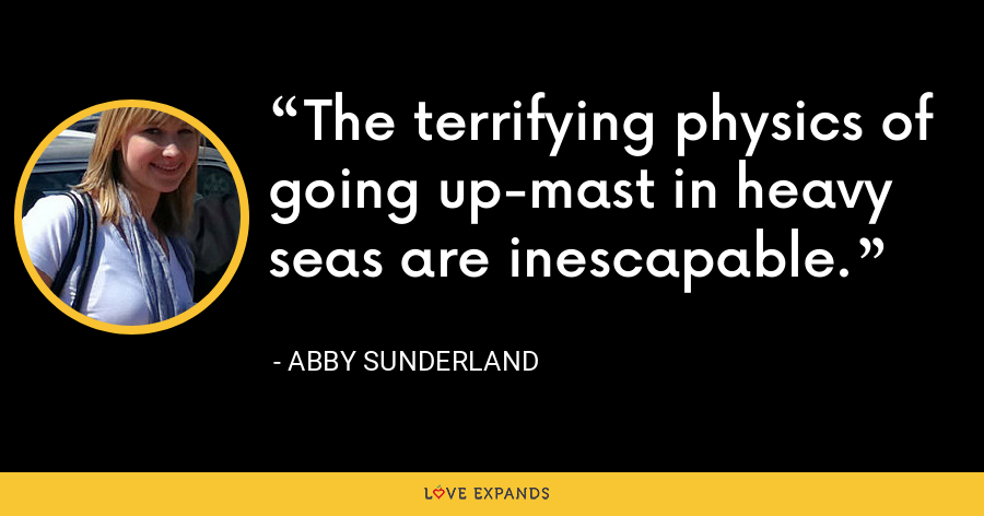 The terrifying physics of going up-mast in heavy seas are inescapable. - Abby Sunderland