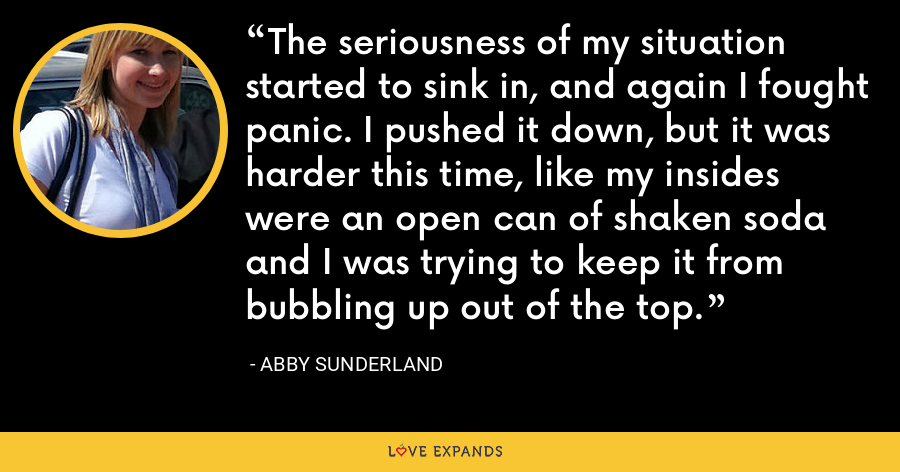 The seriousness of my situation started to sink in, and again I fought panic. I pushed it down, but it was harder this time, like my insides were an open can of shaken soda and I was trying to keep it from bubbling up out of the top. - Abby Sunderland