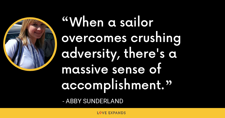 When a sailor overcomes crushing adversity, there's a massive sense of accomplishment. - Abby Sunderland