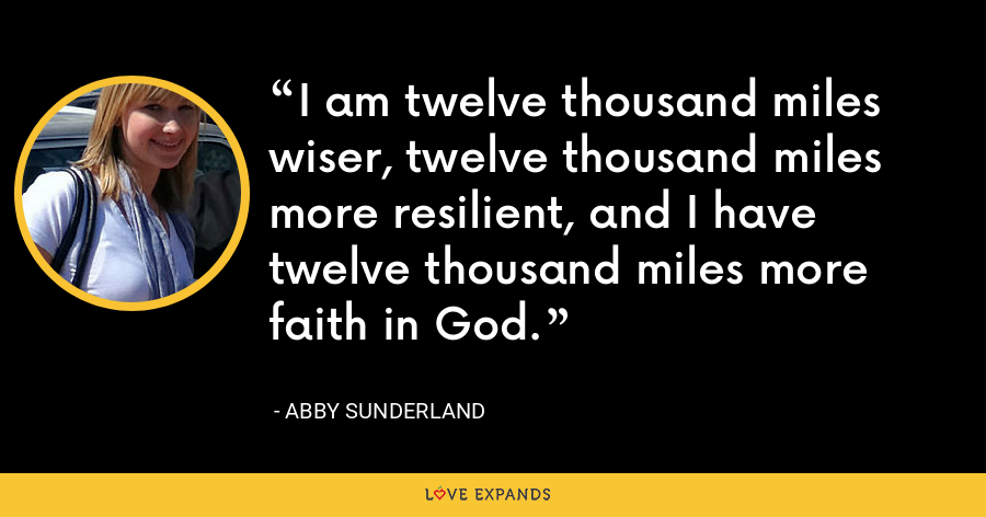 I am twelve thousand miles wiser, twelve thousand miles more resilient, and I have twelve thousand miles more faith in God. - Abby Sunderland