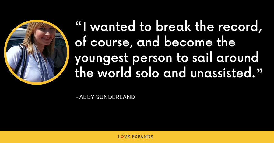 I wanted to break the record, of course, and become the youngest person to sail around the world solo and unassisted. - Abby Sunderland