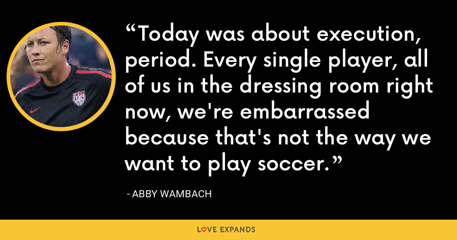 Today was about execution, period. Every single player, all of us in the dressing room right now, we're embarrassed because that's not the way we want to play soccer. - Abby Wambach