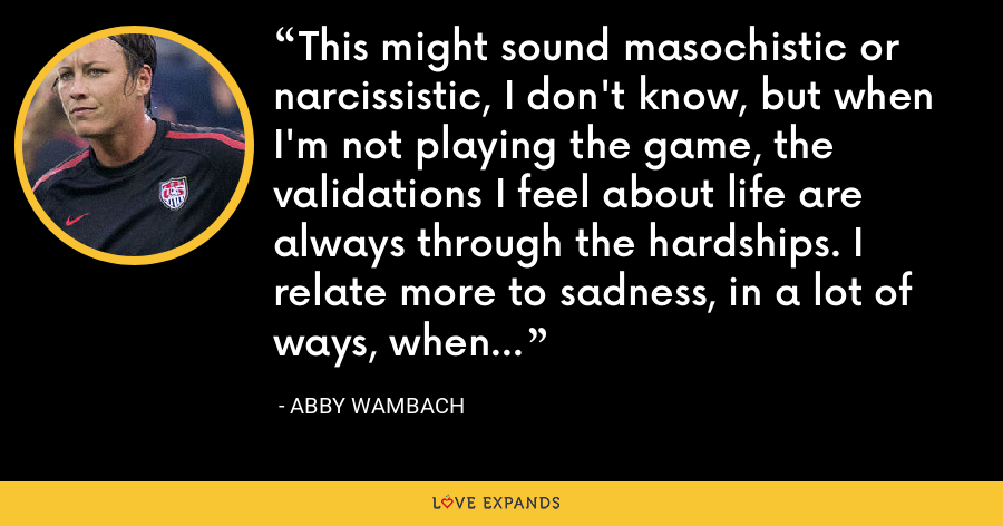 This might sound masochistic or narcissistic' I don't know' but when I'm not playing the game' the validations I feel about life are always through the hardships. I relate more to sadness' in a lot of ways' when I'm not playing. - Abby Wambach