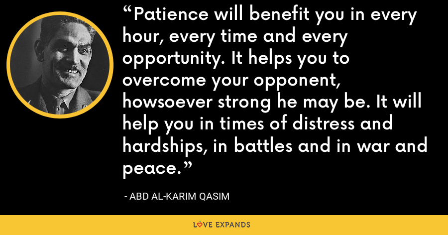 Patience will benefit you in every hour, every time and every opportunity. It helps you to overcome your opponent, howsoever strong he may be. It will help you in times of distress and hardships, in battles and in war and peace. - Abd al-Karim Qasim