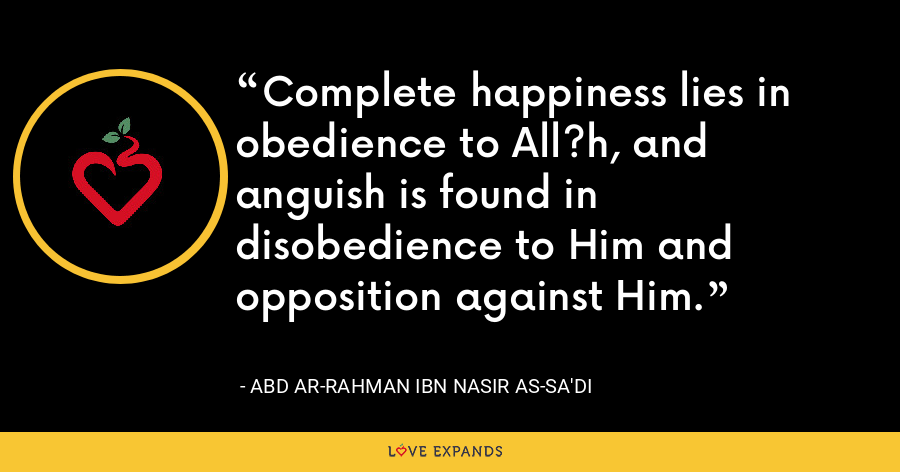 Complete happiness lies in obedience to All?h, and anguish is found in disobedience to Him and opposition against Him. - Abd ar-Rahman ibn Nasir as-Sa'di