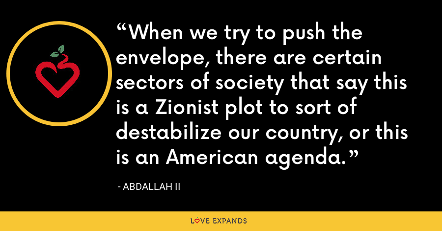 When we try to push the envelope, there are certain sectors of society that say this is a Zionist plot to sort of destabilize our country, or this is an American agenda. - Abdallah II
