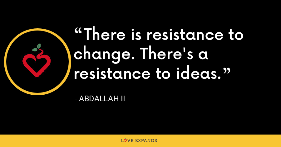 There is resistance to change. There's a resistance to ideas. - Abdallah II