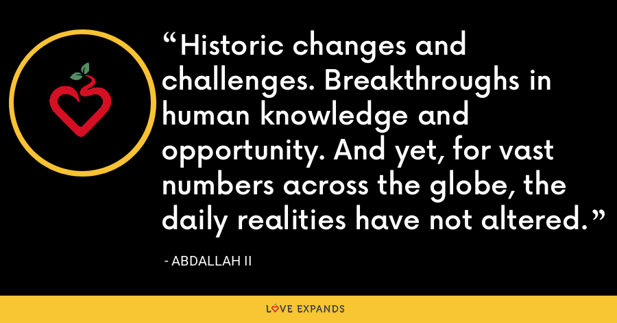Historic changes and challenges. Breakthroughs in human knowledge and opportunity. And yet, for vast numbers across the globe, the daily realities have not altered. - Abdallah II