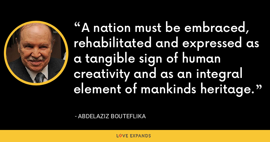 A nation must be embraced, rehabilitated and expressed as a tangible sign of human creativity and as an integral element of mankinds heritage. - Abdelaziz Bouteflika