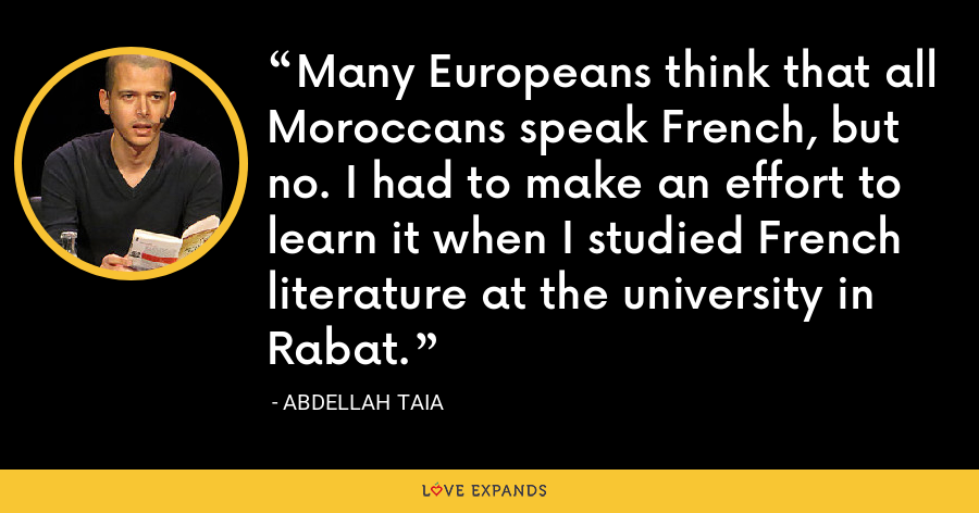 Many Europeans think that all Moroccans speak French, but no. I had to make an effort to learn it when I studied French literature at the university in Rabat. - Abdellah Taia