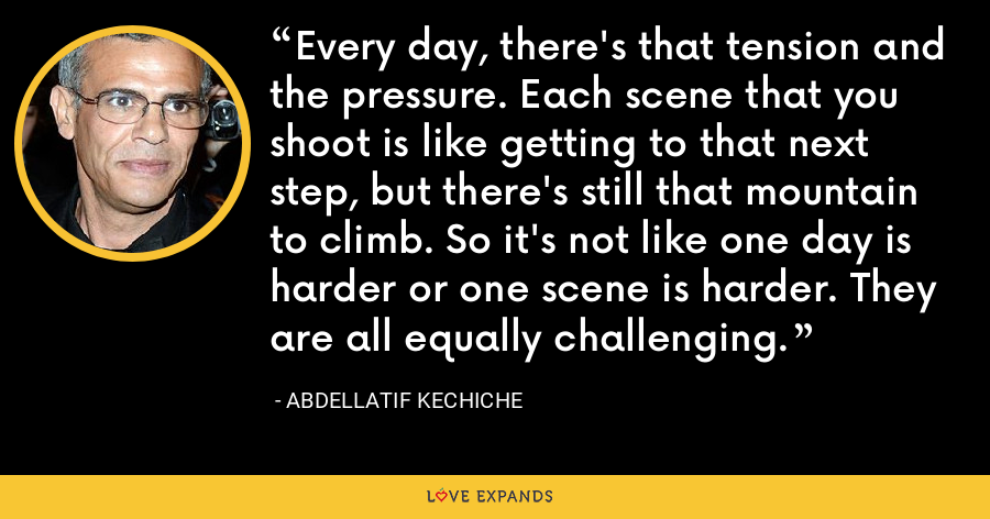 Every day, there's that tension and the pressure. Each scene that you shoot is like getting to that next step, but there's still that mountain to climb. So it's not like one day is harder or one scene is harder. They are all equally challenging. - Abdellatif Kechiche