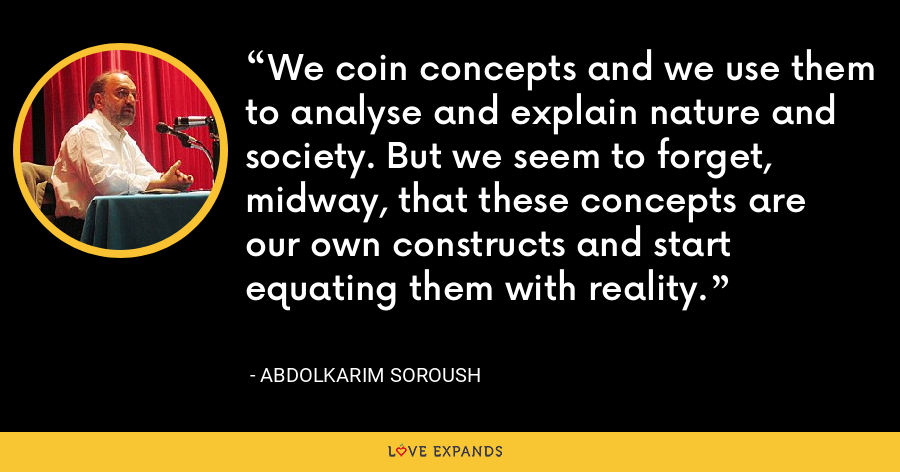 We coin concepts and we use them to analyse and explain nature and society. But we seem to forget, midway, that these concepts are our own constructs and start equating them with reality. - Abdolkarim Soroush