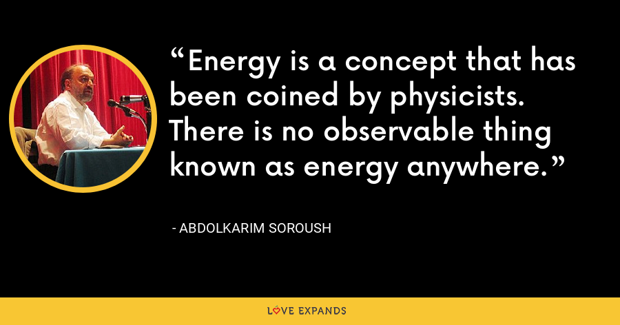 Energy is a concept that has been coined by physicists. There is no observable thing known as energy anywhere. - Abdolkarim Soroush