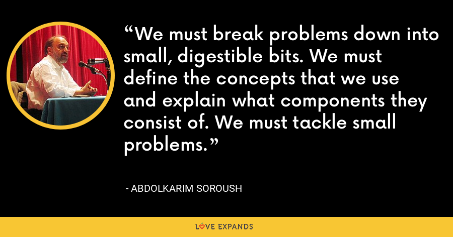 We must break problems down into small, digestible bits. We must define the concepts that we use and explain what components they consist of. We must tackle small problems. - Abdolkarim Soroush