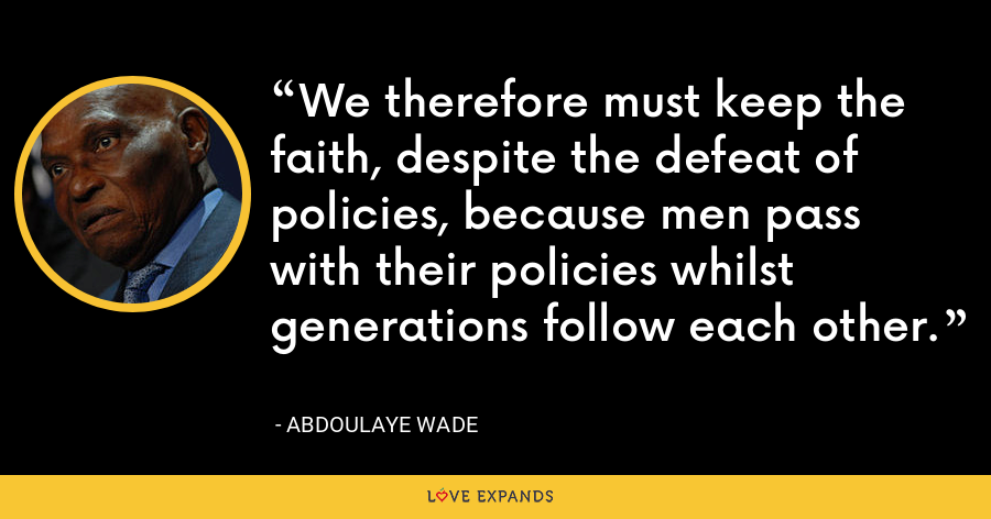 We therefore must keep the faith, despite the defeat of policies, because men pass with their policies whilst generations follow each other. - Abdoulaye Wade