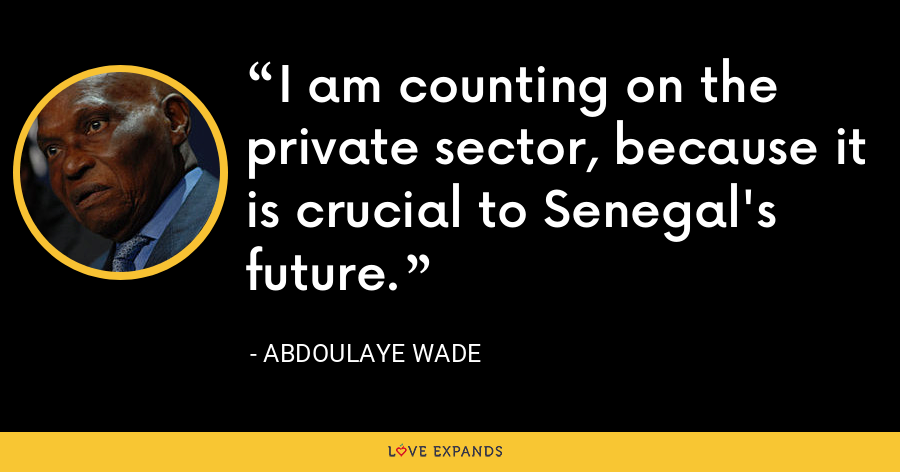 I am counting on the private sector, because it is crucial to Senegal's future. - Abdoulaye Wade