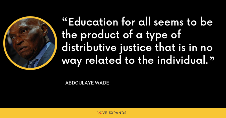 Education for all seems to be the product of a type of distributive justice that is in no way related to the individual. - Abdoulaye Wade