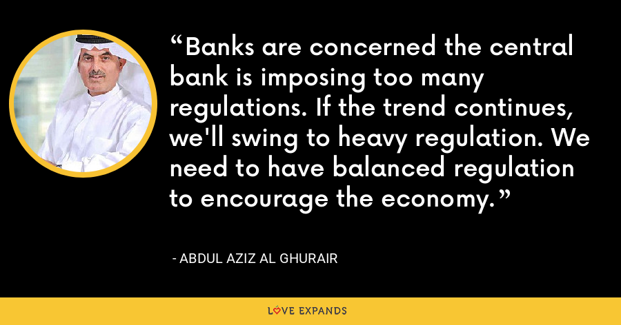 Banks are concerned the central bank is imposing too many regulations. If the trend continues, we'll swing to heavy regulation. We need to have balanced regulation to encourage the economy. - Abdul Aziz Al Ghurair