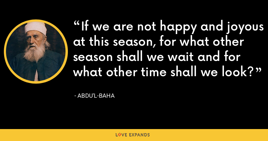 If we are not happy and joyous at this season, for what other season shall we wait and for what other time shall we look? - Abdu'l-Baha