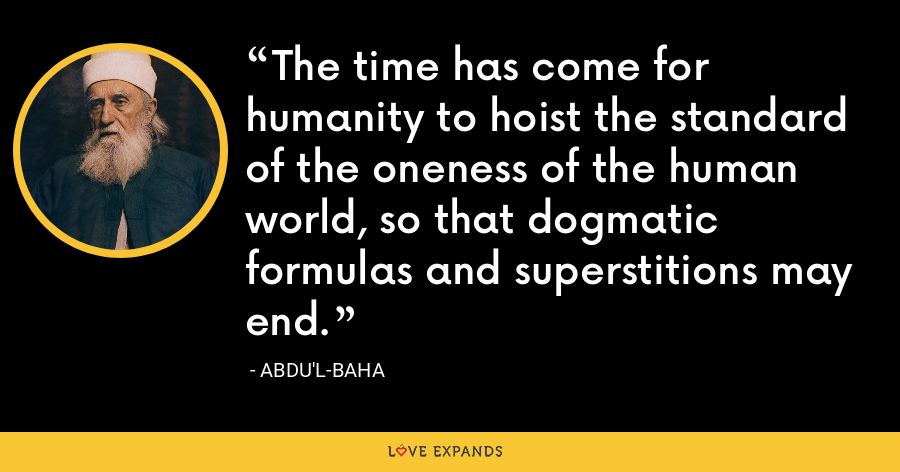 The time has come for humanity to hoist the standard of the oneness of the human world, so that dogmatic formulas and superstitions may end. - Abdu'l-Baha