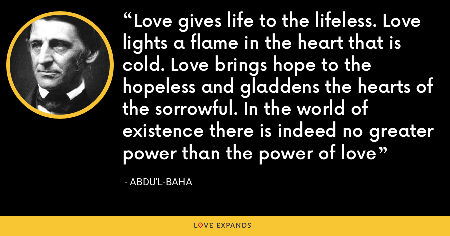Love gives life to the lifeless. Love lights a flame in the heart that is cold. Love brings hope to the hopeless and gladdens the hearts of the sorrowful. In the world of existence there is indeed no greater power than the power of love - Abdu'l-Baha