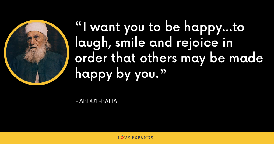I want you to be happy...to laugh, smile and rejoice in order that others may be made happy by you. - Abdu'l-Baha
