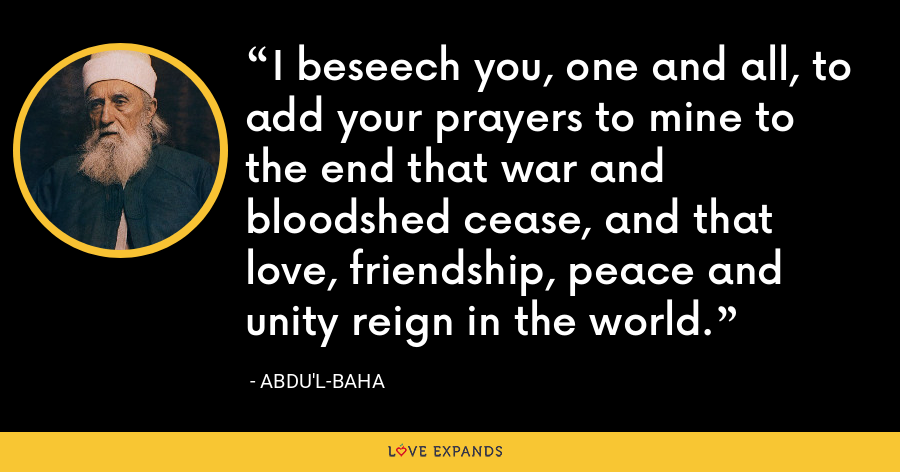 I beseech you, one and all, to add your prayers to mine to the end that war and bloodshed cease, and that love, friendship, peace and unity reign in the world. - Abdu'l-Baha
