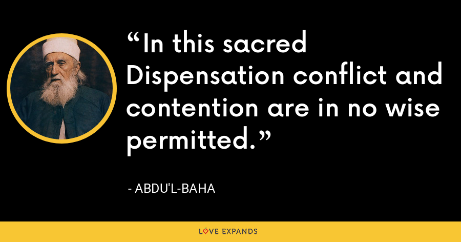 In this sacred Dispensation conflict and contention are in no wise permitted. - Abdu'l-Baha