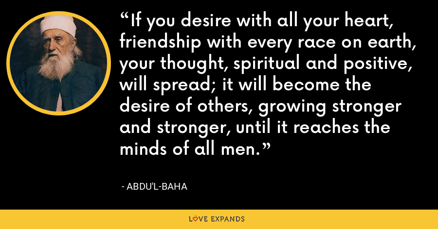 If you desire with all your heart, friendship with every race on earth, your thought, spiritual and positive, will spread; it will become the desire of others, growing stronger and stronger, until it reaches the minds of all men. - Abdu'l-Baha