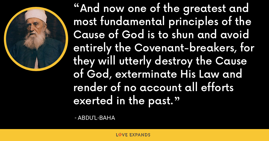 And now one of the greatest and most fundamental principles of the Cause of God is to shun and avoid entirely the Covenant-breakers, for they will utterly destroy the Cause of God, exterminate His Law and render of no account all efforts exerted in the past. - Abdu'l-Baha