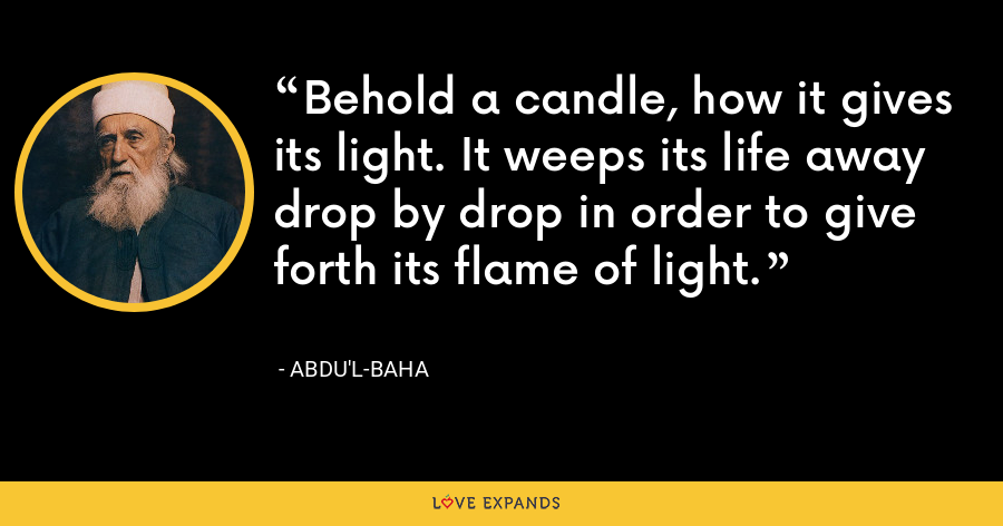 Behold a candle, how it gives its light. It weeps its life away drop by drop in order to give forth its flame of light. - Abdu'l-Baha